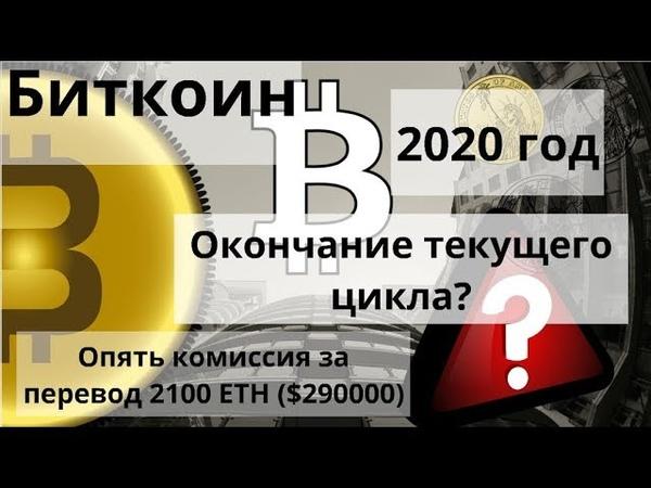 Биткоин. 2020 год. Окончание текущего цикла? Опять комиссия за перевод 2100 ETH ($290000).