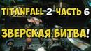 Titanfall 2 - Прохождение игры на Русском - Зверская битва! №6 / PC