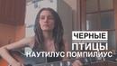 НАУТИЛУС ПОМПИЛИУС - ЧЁРНЫЕ ПТИЦЫ (cover by Дивная Нина)