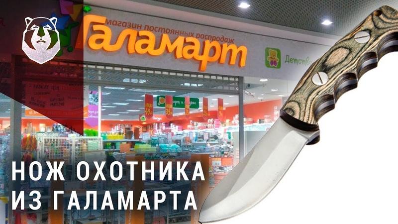 НЕ ПОКУПАЙТЕ ЭТО! Нож охотника из Галамарта за 749 рублей.