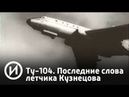 Ту-104. Последние слова летчика Кузнецова | Телеканал История