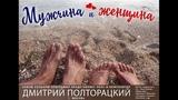 МУЖЧИНА и ЖЕНЩИНА -т.906-032-40-24 - ДМИТРИЙ ПОЛТОРАЦКИЙ