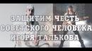Защитим ЧЕСТЬ СОВЕТСКОГО человека Игоря Талькова мл.!