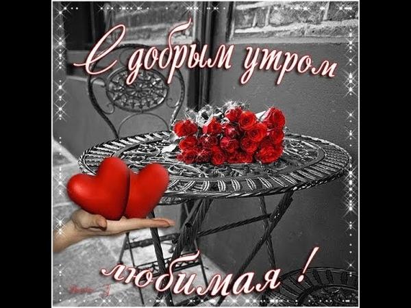 С ДОБРЫМ УТРОМ ЛЮБИМАЯ МОЯ