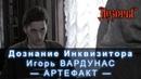 Дознание Инквизитора Игорь Вардунас. Часть 3 Артефакт Авторы вселенной Дозоров