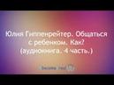 Юлия Гиппенрейтер. Общаться с ребенком. Как? (аудиокнига. 4 часть.)