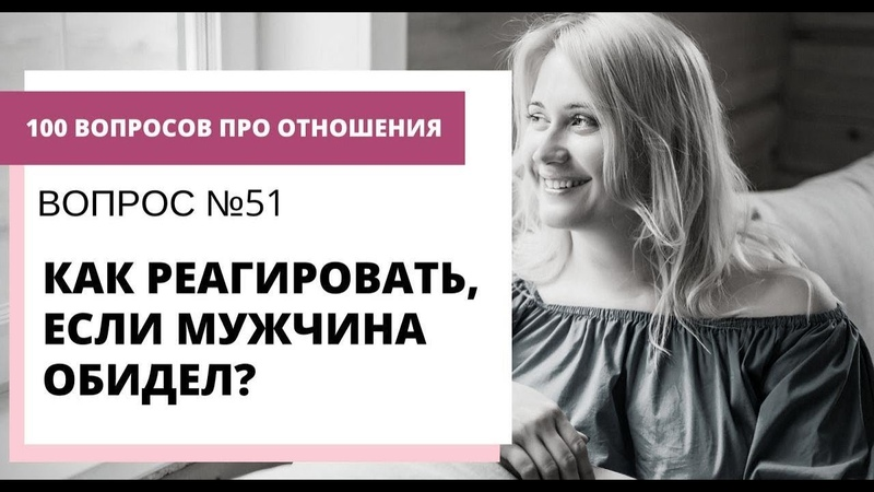 Вопрос №51 КАК РЕАГИРОВАТЬ ЕСЛИ МУЖЧИНА ОБИДЕЛ