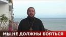 Мы не должны бояться Священник Игорь Сильченков