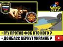 Бардак в ГРУ и ФСБ • Донбасс вернут Украине?