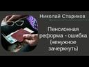 Николай Стариков Пенсионная реформа - ошибка ненужное зачеркнуть