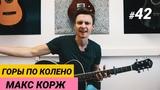 Ваня, научи! #42 ГОРЫ ПО КОЛЕНО - МАКС КОРЖ +ТАБЫ. Понятный разбор на гитаре. Фингерстайл
