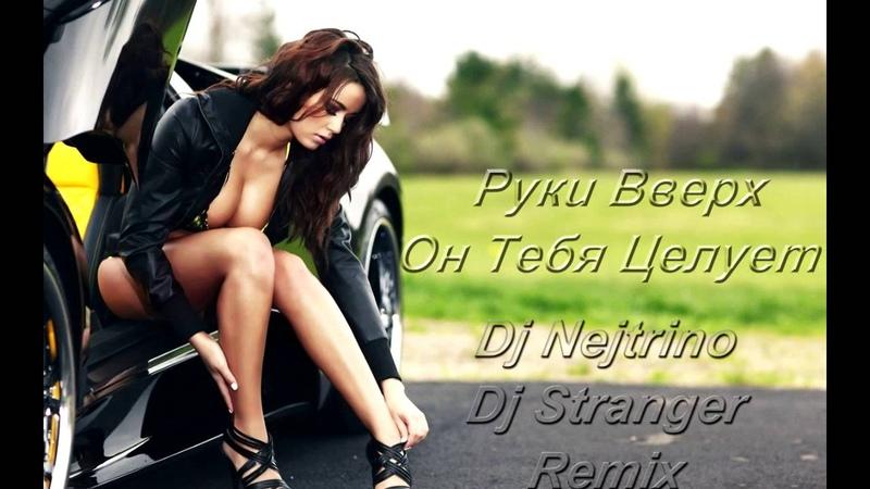 Руки Вверх - Он Тебя Целует (DJ Nejtrino DJ Stranger Remix)