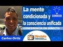 La mente condicionada y la consciencia unificada por Carlos Ortiz