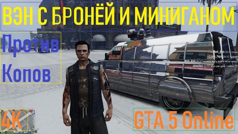 ВЭН С БРОНЕПЛИТАМИ И МИНИГАНОМ ПРОТИВ КОПОВ / GTA 5 Online / 4K / VideoChip