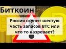 Биткоин Россия скупит шестую часть запасов BTC или что то назревает