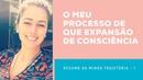 O MEU PROCESSO DE EXPANSÃO DE CONSCIÊNCIA - PART 1