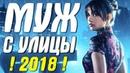 Любовная премьера 2018 МУЖ С УЛИЦЫ Русские мелодрамы 2018 новинки HD