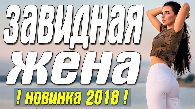 Премьера 2018 хотела мужа! || ЗАВИДНАЯ ЖЕНА || Русские мелодрамы 2018 новинки HD