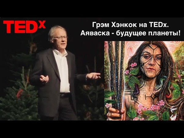 Грэм Хэнкок на TEDх. Аяваска спасение мира и познание себя! Денис Парамонов