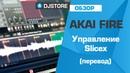 Akai FIRE: Управление инструментом Slicex. Перевод от DJ-