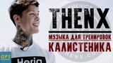 THENX - Музыка Для Тренировки (КАЛИСТЕНИКА - ВОРКАУТ!) 2018 - Часть 1