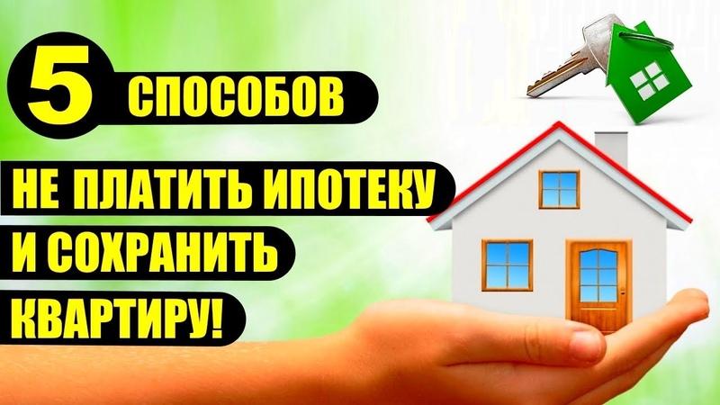 Как взять ипотеку НЕ ПЛАТИТЬ и сохранить квартиру Пять ЛЕГАЛЬНЫХ способов