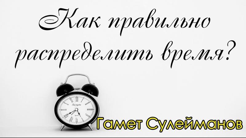 Гамет Сулейманов - Как правильно распределить время?