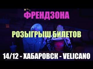 ФРЕНДЗОНА - ХАБАРОВСК /14 ДЕКАБРЯ @ VELICANO