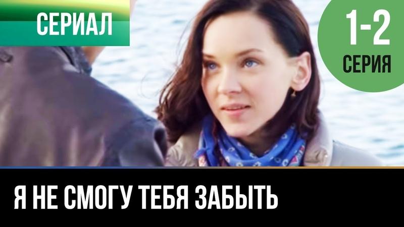 ▶️ Я не смогу тебя забыть 1 и 2 серия - Мелодрама | Фильмы и сериалы - Русские мелодрамы