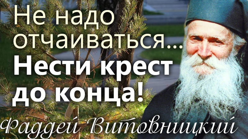 Не надо отчаиваться Нести Крест до конца Старец Фаддей Витовницкий