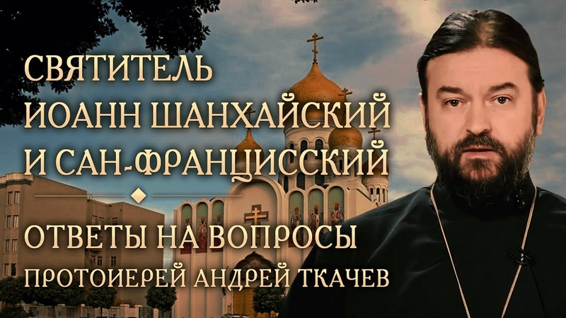 Опыт духовной жизни святителя Иоанна Шанхайского. Ответы на вопросы. Протоиерей Андрей Ткачев