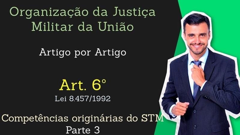STM - Superior Tribunal Militar - Lei 8.457/92 - [Organização da Justiça Militar] Art.6º - Parte 3