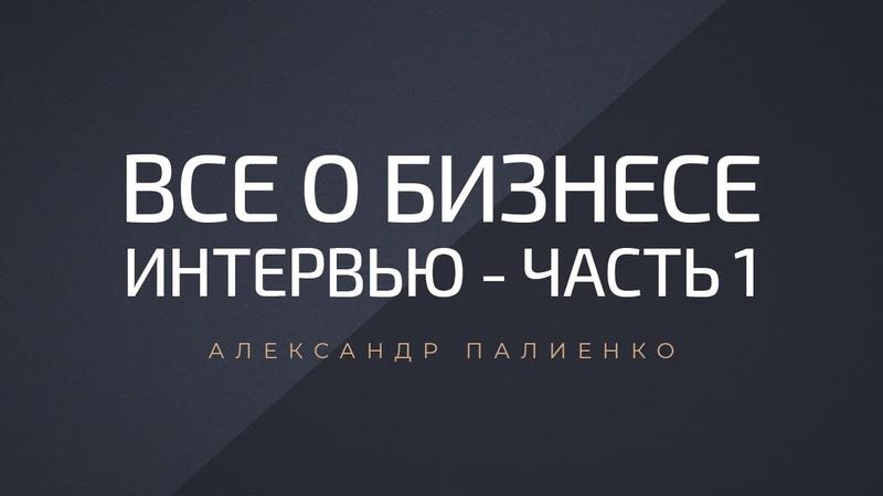 Все о бизнесе (часть 1). Интервью с Александром Палиенко.