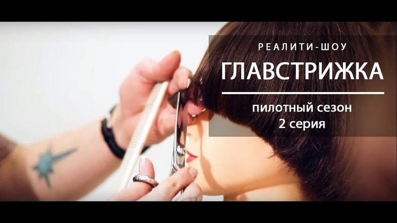 Реалити-шоу «Главстрижка». Пилотный сезон, 2 серия