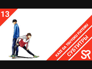 [субтитры | 13 серия] Kaze ga Tsuyoku Fuiteiru / Почувствуй ветер | by Akira & shika2009 | SovetRomantica