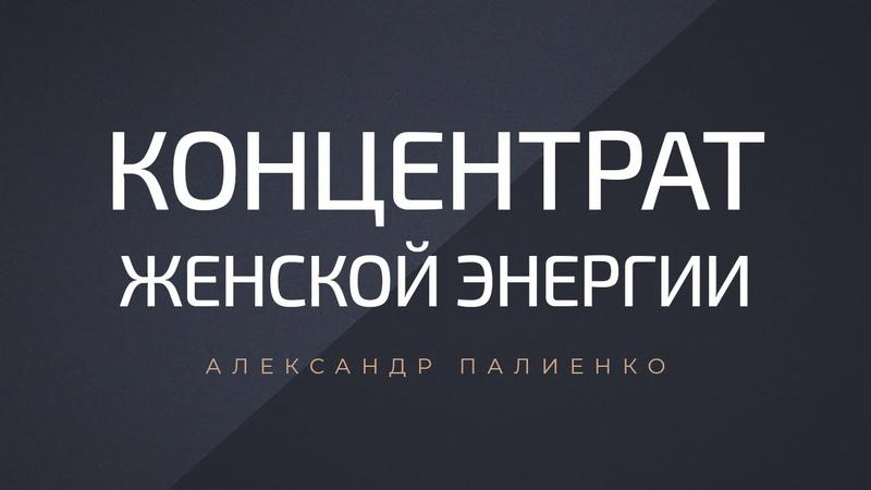 Концентрат Женской Энергии. Александр Палиенко.