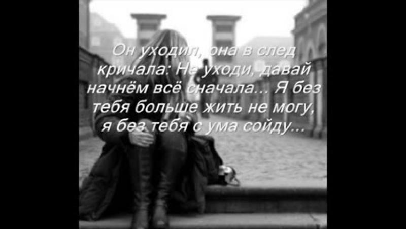 Он уходил она в след кричала не уходи давай начнем все сначала я без тебя больше жить не могу я без тебя сумма сойду