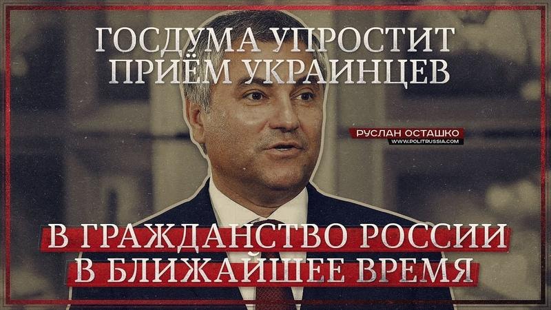 Госдума упростит приём украинцев в гражданство России в ближайшее время (Руслан Осташко)