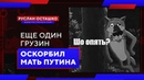 Еще один грузин оскорбил мать Путина (Руслан Осташко)