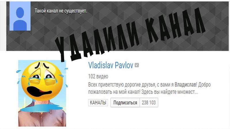 УДАЛИЛИ КАНАЛ ВЛАДИСЛАВА ПАВЛОВА!