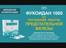 ФУКОИДАН 1000 - УЛУЧШЕНИЕ РАБОТЫ ПРЕДСТАТЕЛЬНОЙ ЖЕЛЕЗЫ - Врачебная конференция