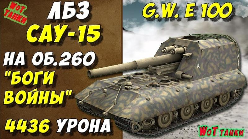 ЛБЗ САУ-15 на Объект 260 Боги войны✔ Wot танки G.W. E 100 Выполнение лбз World of tanks игра