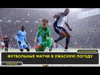 Футбольные матчи в ужасную погоду