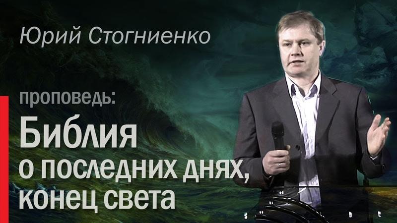 Библия о последних днях, конец света - проповедник Юрий Стогниенко