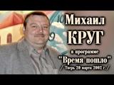 Михаил Круг - В программе Время пошло Тверь 20.03.2002 полная версия