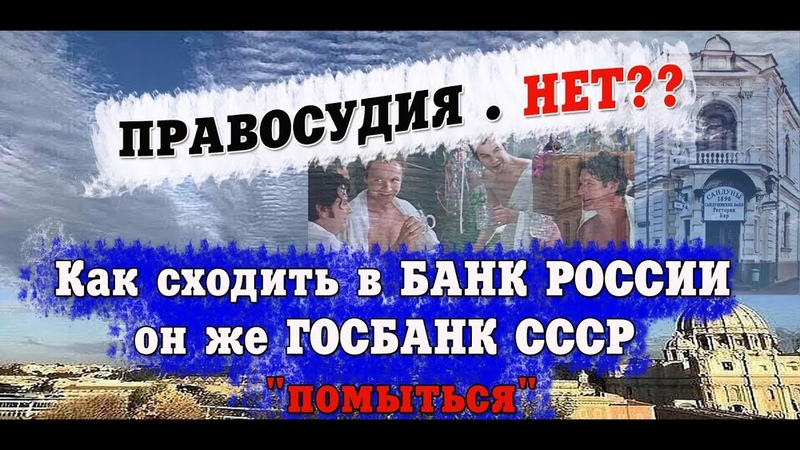 ПРАВОСУДИЯ . НЕТ?   Как сходить в БАНК РОССИИ он же ГОСБАНК СССР помыться