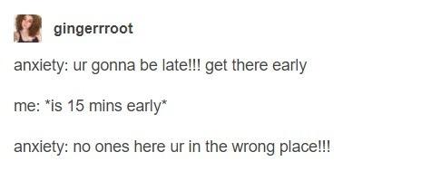 тревожность: ты опоздаешь!!! давай придешь пораньше я: *прихожу на 15 минут раньше* тревожность: никого нет, ты пришла не в то