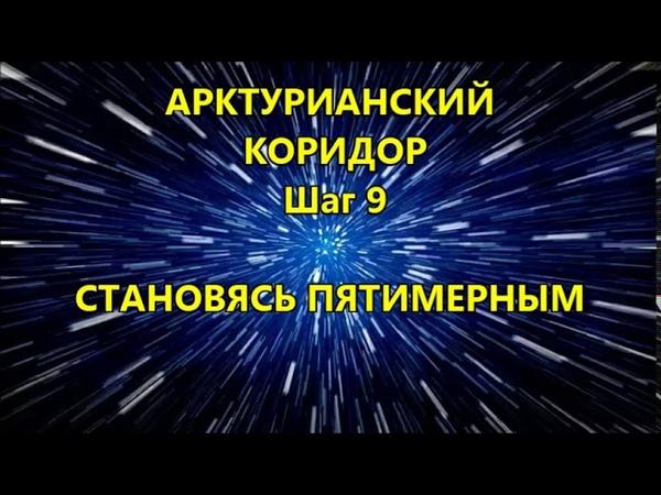 АРКТУРИАНСКИЙ КОРИДОР Шаг 9 СТАНОВЯСЬ ПЯТИМЕРНЫМ