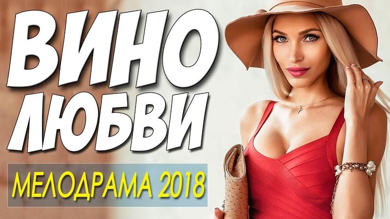 СВЕЖАК 2018 любитель женщин! $$ ВИНО ЛЮБВИ $$ Русские мелодрамы 2018 новинки HD 1080P