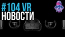 VR за Неделю 104 - Российский Шлем Odin и Стрим VR на AMD